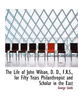 The Life of John Wilson, D. D., F.R.S., for Fifty Years Philanthropist and Scholar in the East - Smith, George, Professor