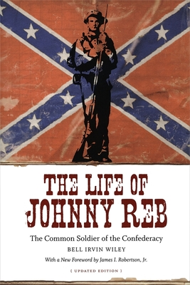 The Life of Johnny Reb: The Common Soldier of the Confederacy - Wiley, Bell Irvin, and Robertson, James I, Professor (Foreword by)