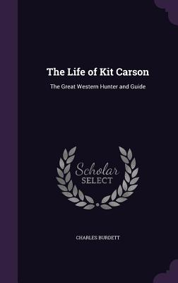 The Life of Kit Carson: The Great Western Hunter and Guide - Burdett, Charles