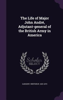 The Life of Major John Andre, Adjutant-General of the British Army in America - Sargent, Winthrop