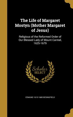 The Life of Margaret Mostyn (Mother Margaret of Jesus): Religious of the Reformed Order of Our Blessed Lady of Mount Carmel, 1625-1679 - Bedingfield, Edmund 1615-1680