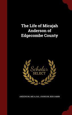 The Life of Micajah Anderson of Edgecombe County - Micajah, Anderson, and Benjamin, Johnson