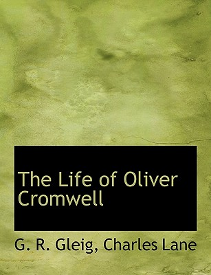 The Life of Oliver Cromwell - Gleig, G R, and Charles Lane, Lane (Creator), and Lane, Charles (Creator)