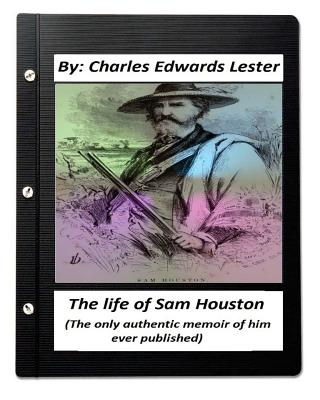 The Life of Sam Houston (the Only Authentic Memoir of Him Ever Published) - Lester, Charles Edwards