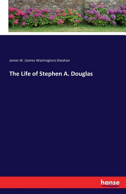 The Life of Stephen A. Douglas - Sheahan, James Washington