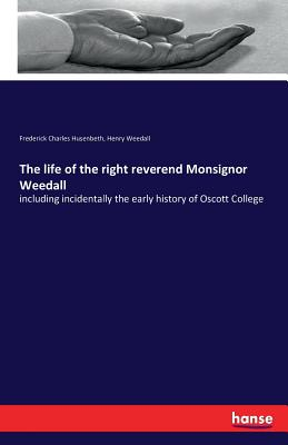 The Life of the Right Reverend Monsignor Weedall - Husenbeth, Frederick Charles, and Weedall, Henry