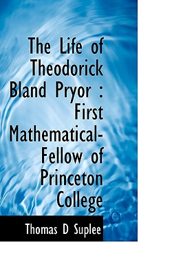The Life of Theodorick Bland Pryor: First Mathematical-Fellow of Princeton College - Suple, Thomas Danly