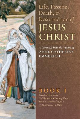 The Life, Passion, Death and Resurrection of Jesus Christ, Book I - Emmerich, Anne Catherine, and Wetmore, James Richard (Editor)