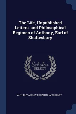 The Life, Unpublished Letters, and Philosophical Regimen of Anthony, Earl of Shaftesbury - Shaftesbury, Anthony Ashley Cooper