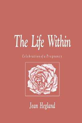 The Life Within: Celebration of a Pregnancy - Hegland, Jean