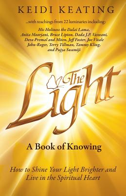 The Light: A Book of Knowing: How to Shine Your Light Brighter and Live in the Spiritual Heart - Keating, Keidi, and Moorjani, Anita (Contributions by), and Lipton, Bruce (Contributions by)