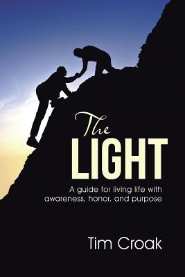The Light: A Guide for Living Life with Awareness, Honor, and Purpose - Croak, Tim