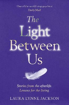 The Light Between Us: Lessons from Heaven That Teach Us to Live Better in the Here and Now - Jackson, Laura Lynne