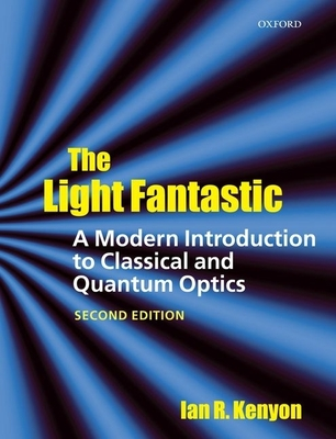 The Light Fantastic: A Modern Introduction to Classical and Quantum Optics - Kenyon, Ian