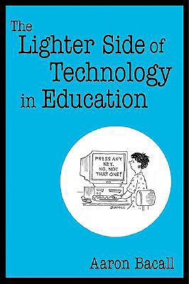 The Lighter Side of Technology in Education - Bacall, Aaron, Mr.
