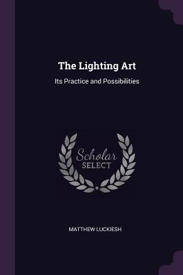 The Lighting Art: Its Practice and Possibilities - Luckiesh, Matthew