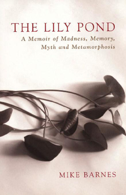 The Lily Pond: A Memoir of Madness, Memory, Myth and Metamorphosis - Barnes, Mike