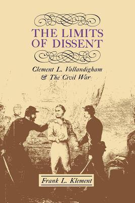 The Limits of Dissent: Clement L. Vallandigham and the Civil War - Klement, Frank L