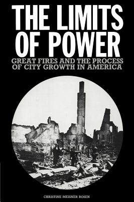 The Limits of Power: Great Fires and the Process of City Growth in America - Rosen, Christine Meisner