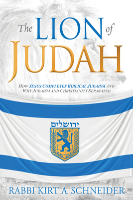 The Lion of Judah: How Jesus Completes Biblical Judaism and Why Judaism and Christianity Separated - Schneider, Rabbi Kirt a