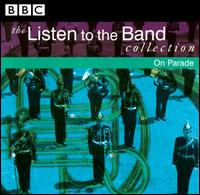 The Listen to the Band Collection: On Parade - Band of H.M. Royal Marines; Band of the Corps of Royal Engineers; Black Dyke Band; BNFL Band;...