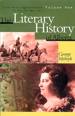 The Literary History of Alberta Volume One: From Writing-On-Stone to World War Two - Melnyk, George