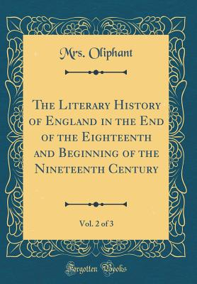 The Literary History of England in the End of the Eighteenth and Beginning of the Nineteenth Century, Vol. 2 of 3 (Classic Reprint) - Oliphant, Margaret Wilson