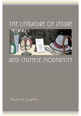 The Literature of Leisure and Chinese Modernity - Laughlin, Charles A