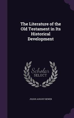 The Literature of the Old Testament in Its Historical Development - Bewer, Julius August