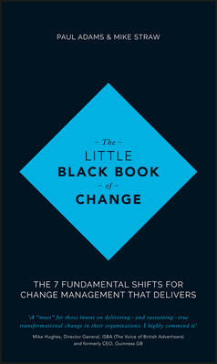 The Little Black Book of Change - the 7 Fundamental Shifts for Change Management That Delivers - Wiley, and Adams, Paul, and Straw, Mike