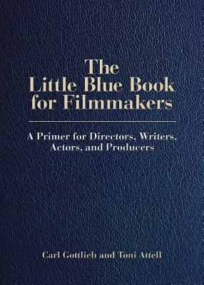 The Little Blue Book for Filmmakers: A Primer for Directors, Writers, Actors, and Producers - Gottlieb, Carl