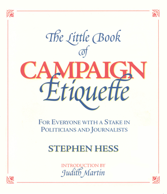 The Little Book of Campaign Etiquette, 2000 Election Edition: For Everyone with a Stake in Politicians and Journalists - Hess, Stephen