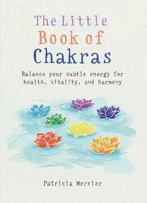 The Little Book of Chakras: Balance your subtle energy for health, vitality, and harmony - Mercier, Patricia