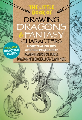 The Little Book of Drawing Dragons & Fantasy Characters: More Than 50 Tips and Techniques for Drawing Fantastical Fairies, Dragons, Mythological Beasts, and More - Dobrzycki, Michael, and Kythera of Anevern, and Berry, Bob