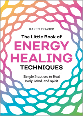 The Little Book of Energy Healing Techniques: Simple Practices to Heal Body, Mind, and Spirit - Frazier, Karen