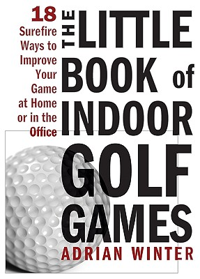 The Little Book of Indoor Golf Games: 18 Sure-Fire Ways to Improve Your Game at Home or in the Office - Winter, Adrian