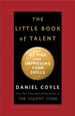 The Little Book of Talent: 52 Tips for Improving Your Skills - Coyle, Daniel
