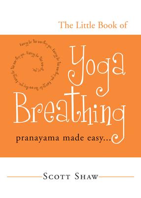 The Little Book of Yoga Breathing: Pranayama Made Easy. . . - Shaw, Scott