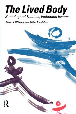 The Lived Body: Sociological Themes, Embodied Issues - Bendelow, Gillian A, and Williams, Simon J