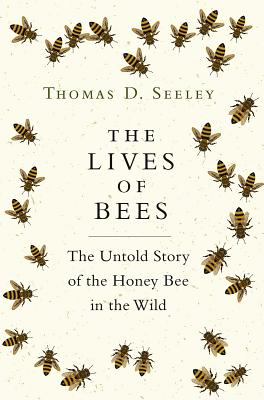 The Lives of Bees: The Untold Story of the Honey Bee in the Wild - Seeley, Thomas D