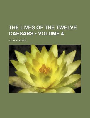 The Lives of the Twelve Caesars (Volume 4) - Rogers, Elisa