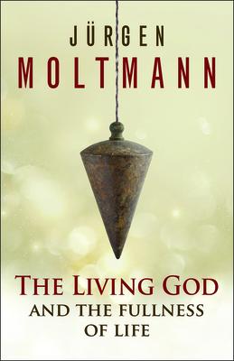 The Living God and the Fullness of Life - Moltmann, Jurgen