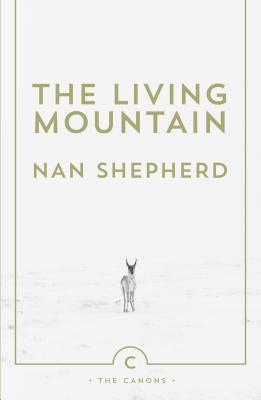 The Living Mountain: `THE FINEST BOOK EVER WRITTEN ON NATURE AND LANDSCAPE IN BRITAIN' GUARDIAN - Shepherd, Nan, and Macfarlane, Robert (Introduction by)