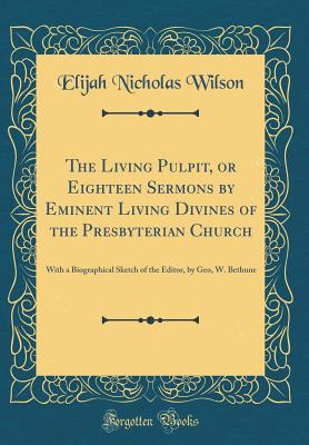 The Living Pulpit, or Eighteen Sermons by Eminent Living Divines of the Presbyterian Church: With a Biographical Sketch of the Editor, by Geo, W. Bethune (Classic Reprint) - Wilson, Elijah Nicholas