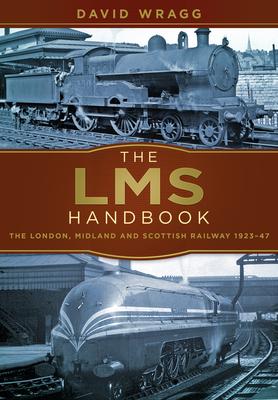 The LMS Handbook: The London, Midland and Scottish Railway 1923-47 - Wragg, David