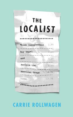 The Localist: Think Independent, Buy Local, and Reclaim the American Dream - Rollwagen, Carrie