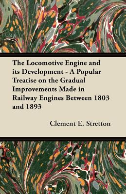 The Locomotive Engine and its Development - A Popular Treatise on the Gradual Improvements Made in Railway Engines Between 1803 and 1893 - Stretton, Clement E