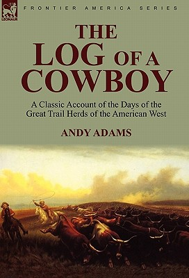 The Log of a Cowboy: a Classic Account of the Days of the Great Trail Herds of the American West - Adams, Andy