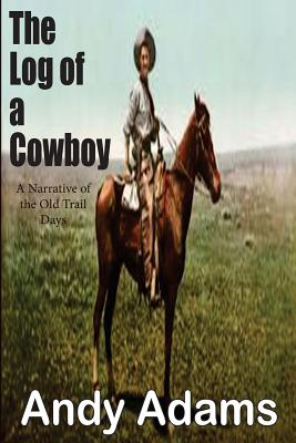 The Log of a Cowboy: A Narrative of the Old Trail Days - Adams, Andy
