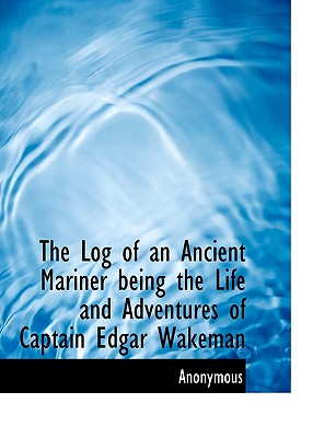 The Log of an Ancient Mariner Being the Life and Adventures of Captain Edgar Wakeman - Anonymous